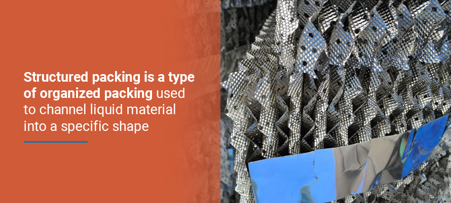 Structured packing is a type of organized packing used to channel liquid material into a specific shape.
