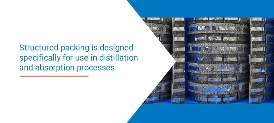 Structured packing is designed specifically for use in distillation and absorption processes.