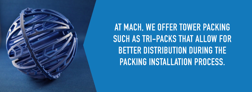 At MACH, we offer tower packing such as tri-packs that allow for better distribution during the packing installation process