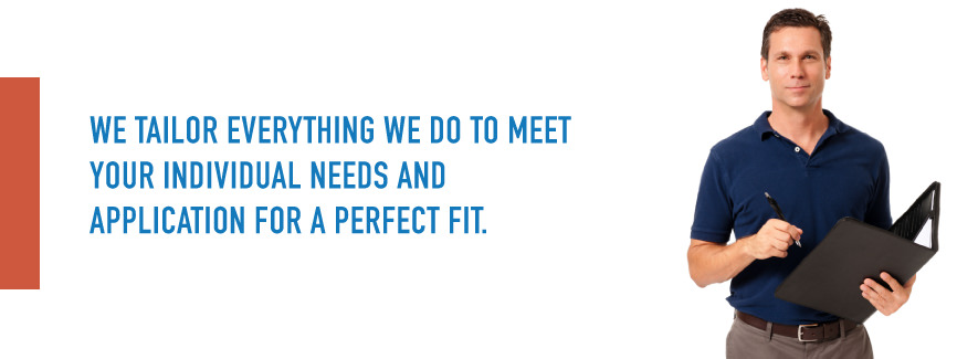 We tailor everything we do to meet your individual needs and application for a perfect fit.