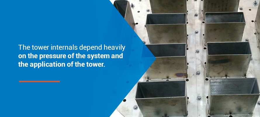 the tower internals depend heavily on the pressure of the system and the application of the tower